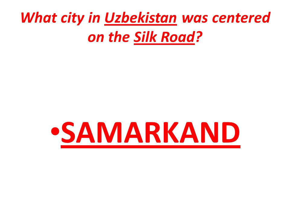 What city in Uzbekistan was centered on the Silk Road? SAMARKAND