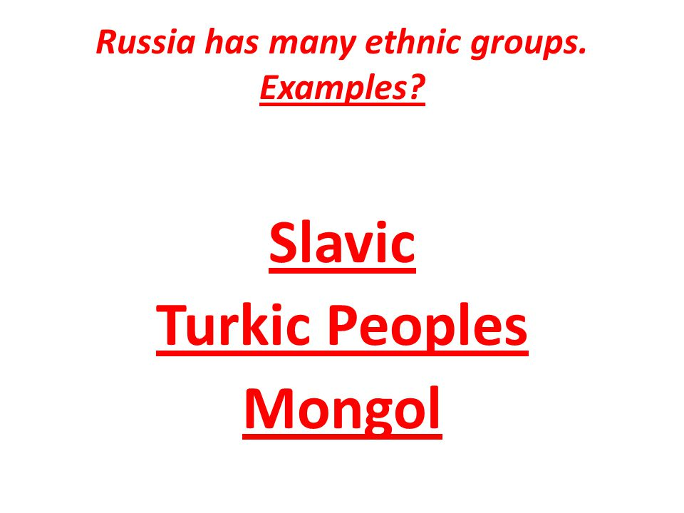 Russia has many ethnic groups. Examples Slavic Turkic Peoples Mongol