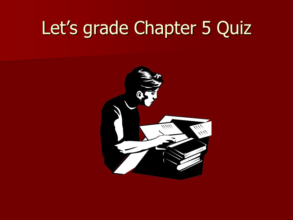 Lets grade Chapter 5 Quiz