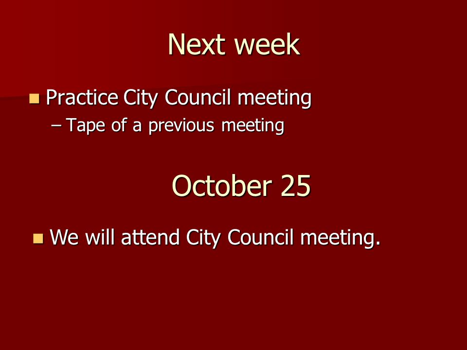 Next week Practice City Council meeting Practice City Council meeting –Tape of a previous meeting October 25 We will attend City Council meeting. We w