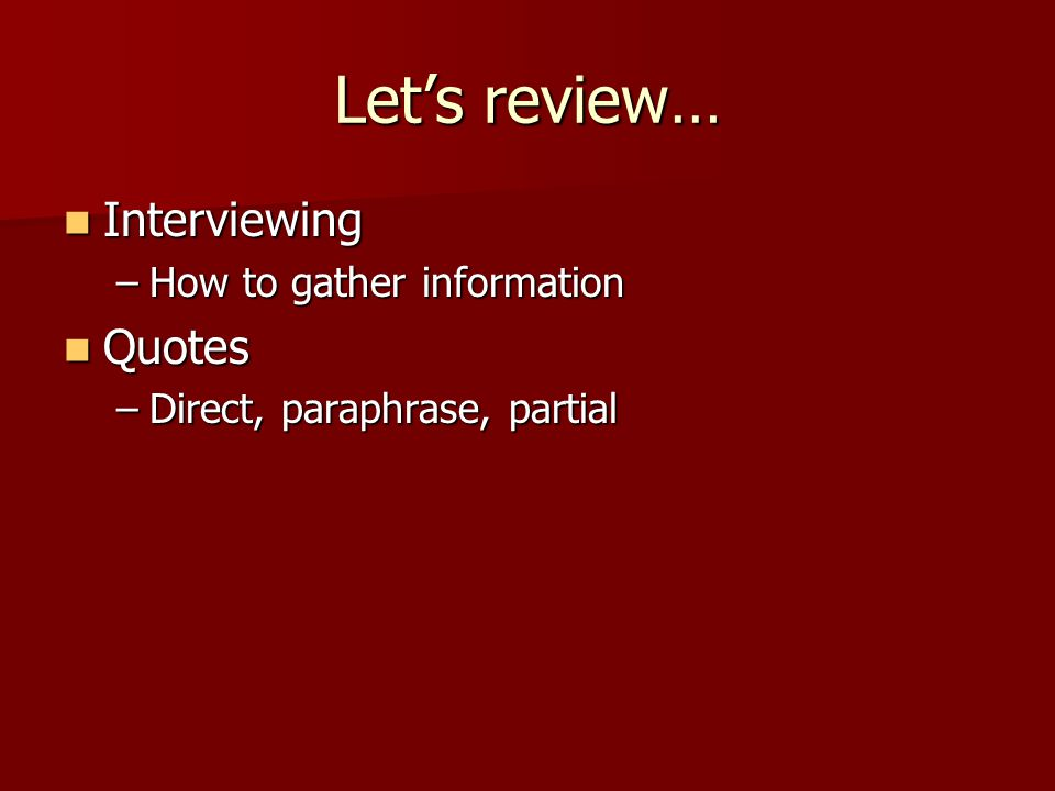 Lets review… Interviewing Interviewing –How to gather information Quotes Quotes –Direct, paraphrase, partial