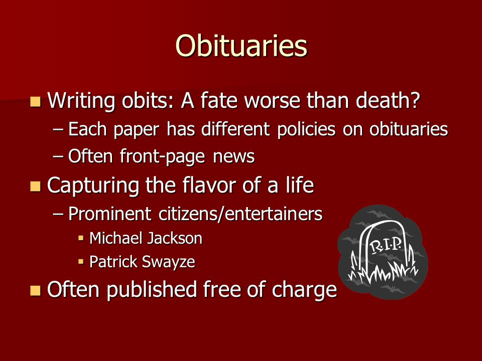 Obituaries Writing obits: A fate worse than death? Writing obits: A fate worse than death? –Each paper has different policies on obituaries –Often fro
