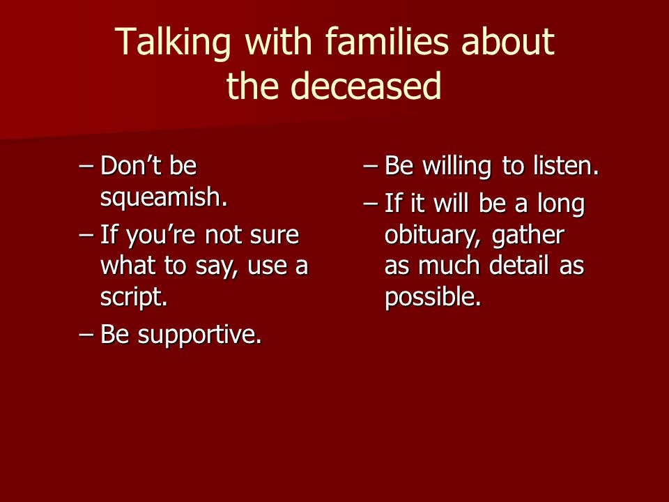 Talking with families about the deceased –Dont be squeamish. –If youre not sure what to say, use a script. –Be supportive. –Be willing to listen. –If