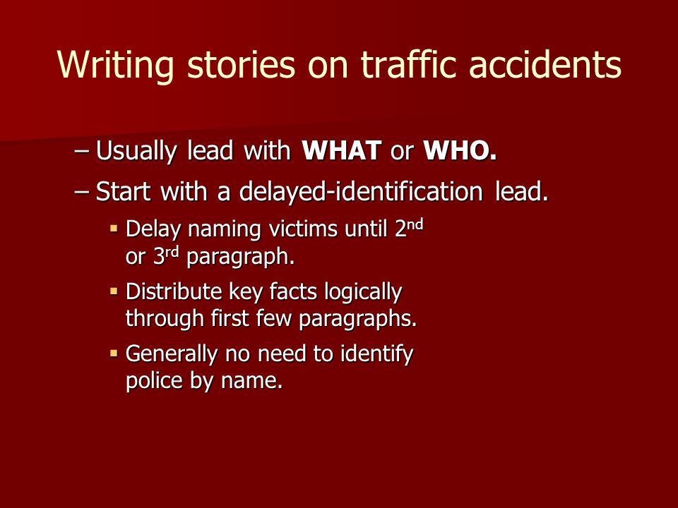 Writing stories on traffic accidents –Usually lead with WHAT or WHO. –Start with a delayed-identification lead. Delay naming victims until 2 nd or 3 r