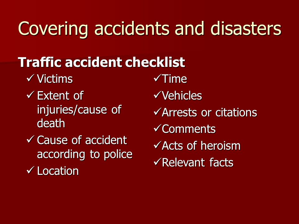 Covering accidents and disasters Traffic accident checklist Victims Victims Extent of injuries/cause of death Extent of injuries/cause of death Cause