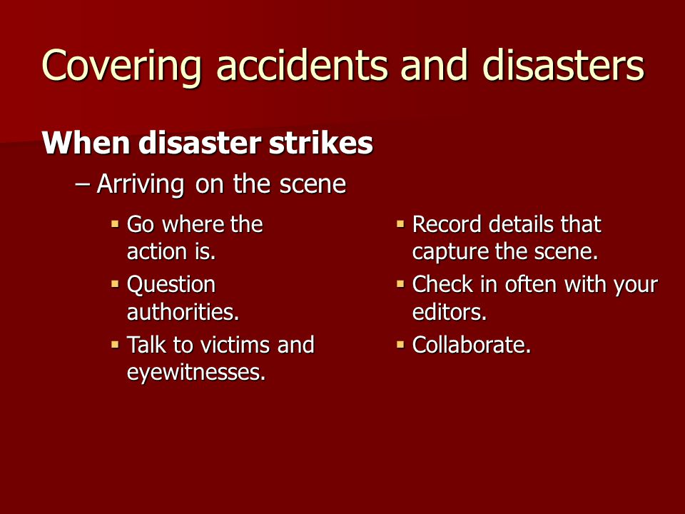 Covering accidents and disasters When disaster strikes –Arriving on the scene Go where the action is. Go where the action is. Question authorities. Qu