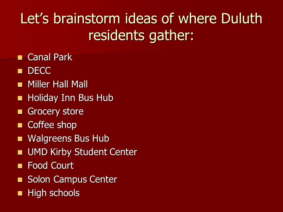 Lets brainstorm ideas of where Duluth residents gather: Canal Park Canal Park DECC DECC Miller Hall Mall Miller Hall Mall Holiday Inn Bus Hub Holiday Inn Bus Hub Grocery store Grocery store Coffee shop Coffee shop Walgreens Bus Hub Walgreens Bus Hub UMD Kirby Student Center UMD Kirby Student Center Food Court Food Court Solon Campus Center Solon Campus Center High schools High schools