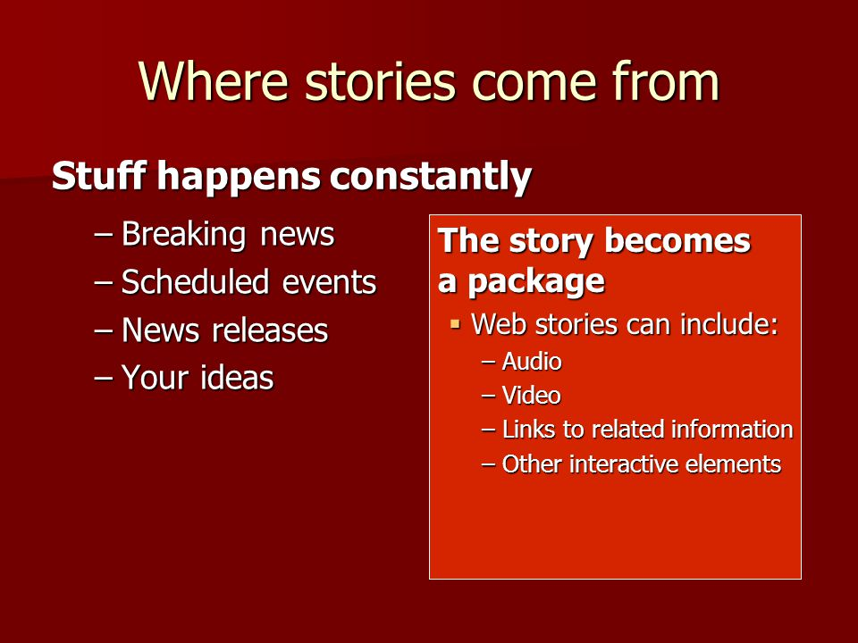 Where stories come from –Breaking news –Scheduled events –News releases –Your ideas Stuff happens constantly The story becomes a package Web stories can include: Web stories can include: –Audio –Video –Links to related information –Other interactive elements