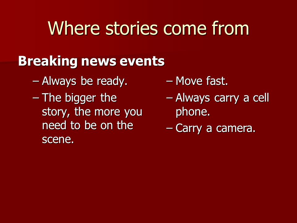 Where stories come from –Always be ready.