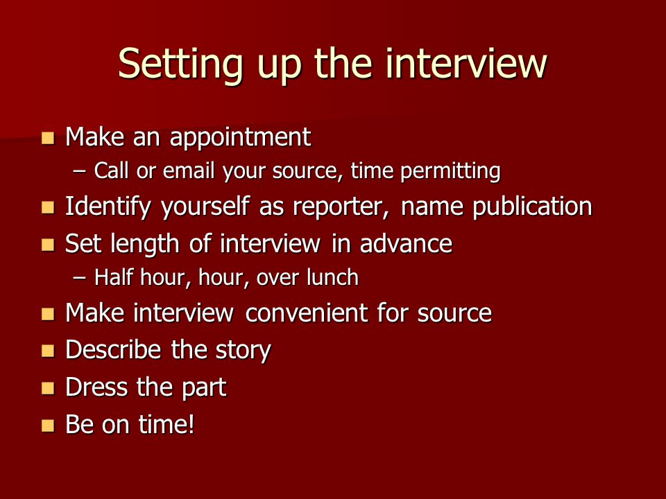 Setting up the interview Make an appointment Make an appointment –Call or email your source, time permitting Identify yourself as reporter, name publication Identify yourself as reporter, name publication Set length of interview in advance Set length of interview in advance –Half hour, hour, over lunch Make interview convenient for source Make interview convenient for source Describe the story Describe the story Dress the part Dress the part Be on time.