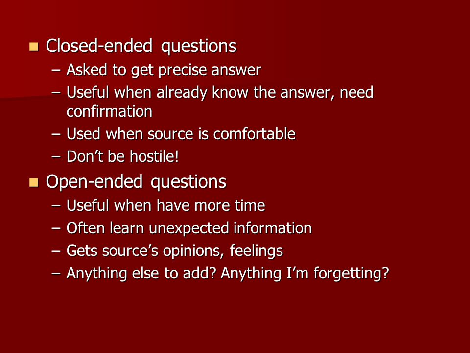 Closed-ended questions Closed-ended questions –Asked to get precise answer –Useful when already know the answer, need confirmation –Used when source is comfortable –Dont be hostile.