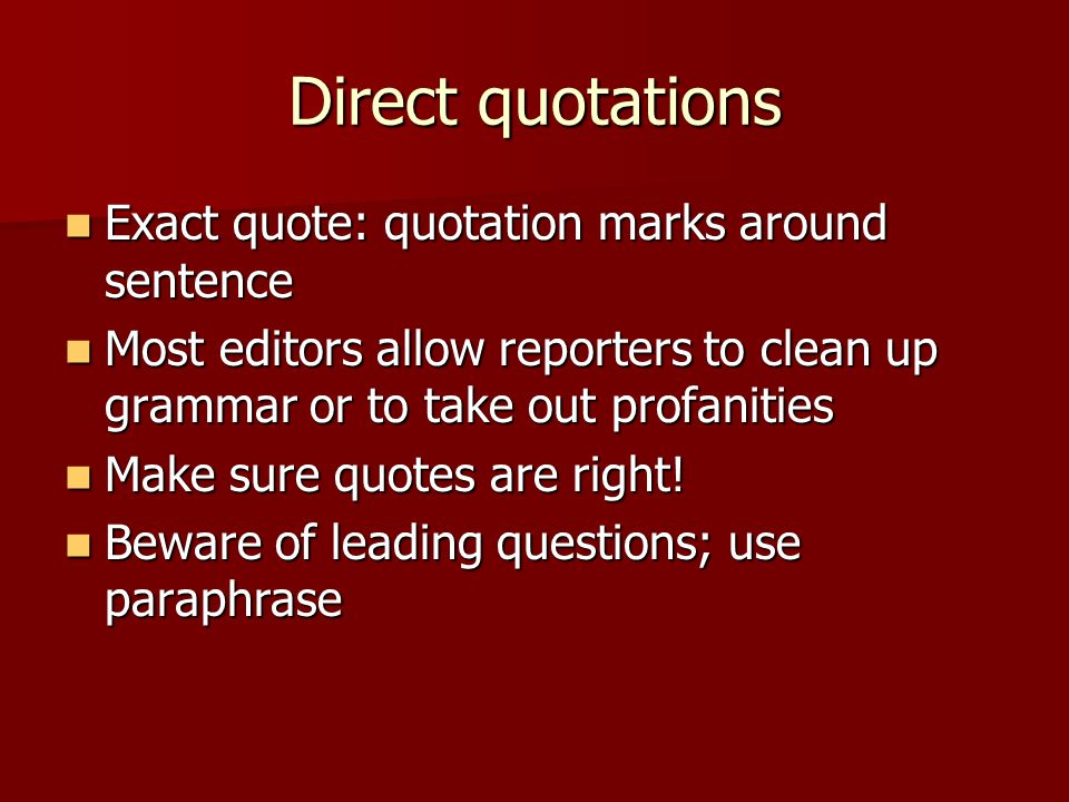Direct quotations Exact quote: quotation marks around sentence Exact quote: quotation marks around sentence Most editors allow reporters to clean up grammar or to take out profanities Most editors allow reporters to clean up grammar or to take out profanities Make sure quotes are right.