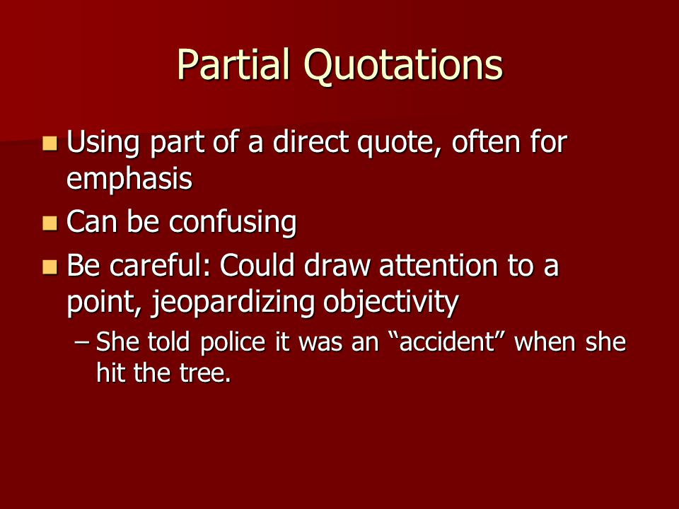 Partial Quotations Using part of a direct quote, often for emphasis Using part of a direct quote, often for emphasis Can be confusing Can be confusing Be careful: Could draw attention to a point, jeopardizing objectivity Be careful: Could draw attention to a point, jeopardizing objectivity –She told police it was an accident when she hit the tree.