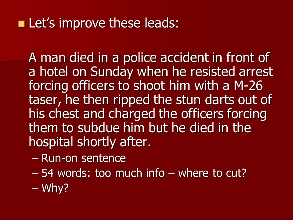 Lets improve these leads: Lets improve these leads: A man died in a police accident in front of a hotel on Sunday when he resisted arrest forcing officers to shoot him with a M-26 taser, he then ripped the stun darts out of his chest and charged the officers forcing them to subdue him but he died in the hospital shortly after.