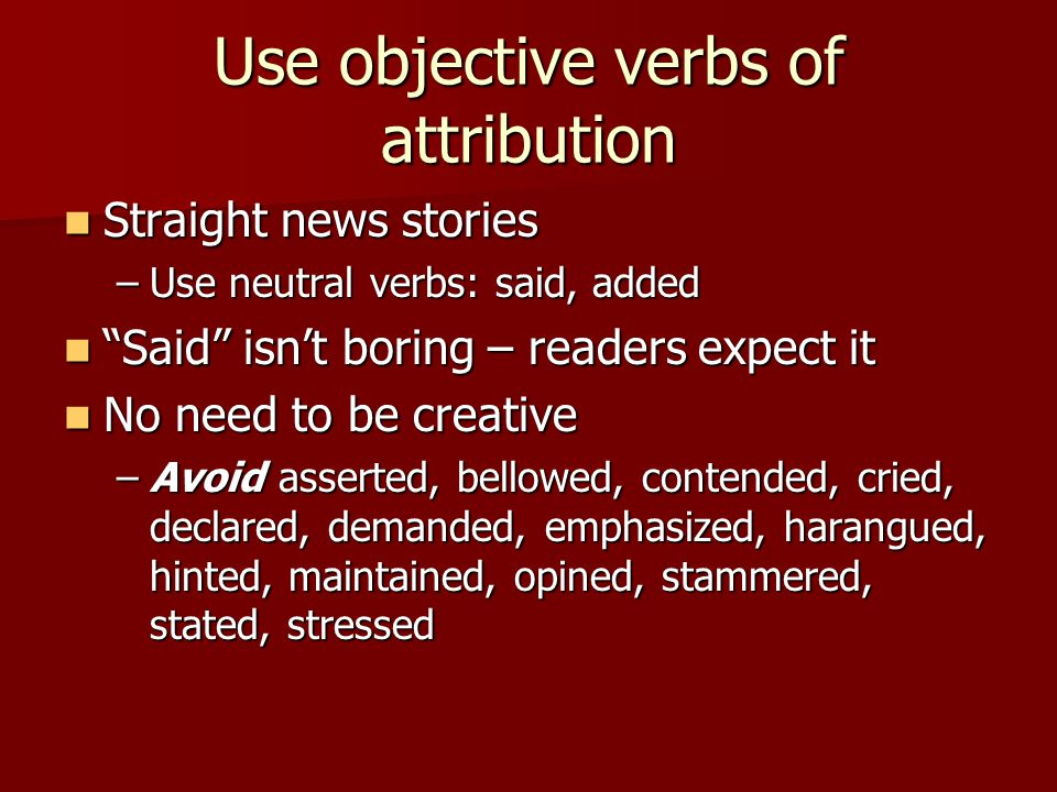 Use objective verbs of attribution Straight news stories Straight news stories –Use neutral verbs: said, added Said isnt boring – readers expect it Said isnt boring – readers expect it No need to be creative No need to be creative –Avoid asserted, bellowed, contended, cried, declared, demanded, emphasized, harangued, hinted, maintained, opined, stammered, stated, stressed
