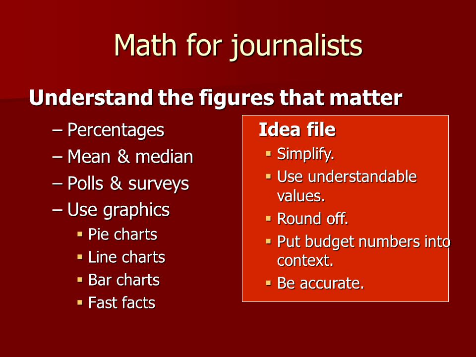 Math for journalists –Percentages –Mean & median –Polls & surveys –Use graphics Pie charts Pie charts Line charts Line charts Bar charts Bar charts Fast facts Fast facts Understand the figures that matter Idea file Simplify.