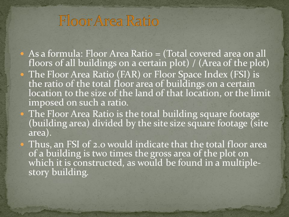 As a formula: Floor Area Ratio = (Total covered area on all floors of all buildings on a certain plot) / (Area of the plot) The Floor Area Ratio (FAR) or Floor Space Index (FSI) is the ratio of the total floor area of buildings on a certain location to the size of the land of that location, or the limit imposed on such a ratio.
