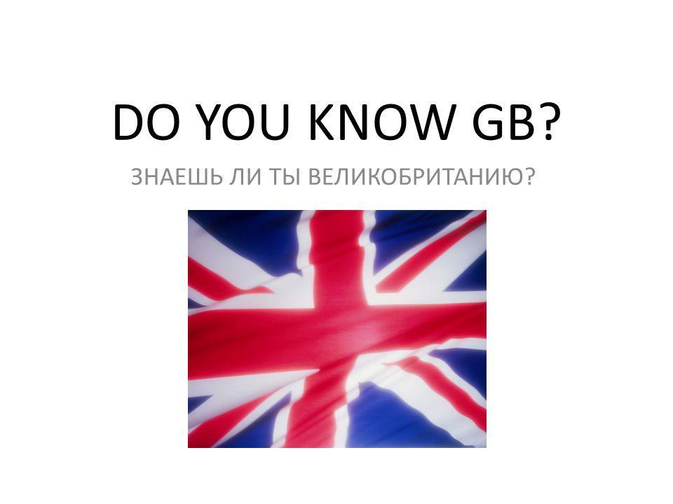 DO YOU KNOW GB? ЗНАЕШЬ ЛИ ТЫ ВЕЛИКОБРИТАНИЮ?