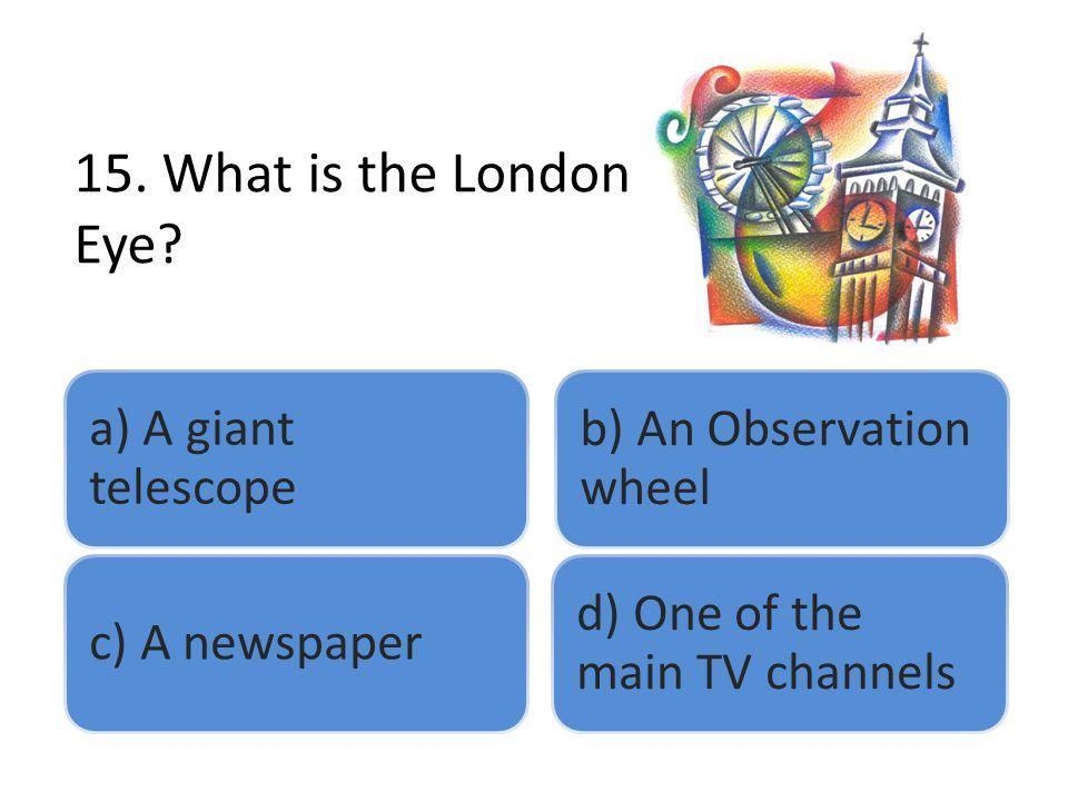 15. What is the London Eye? a) A giant telescope b) An Observation wheel c) A newspaper d) One of the main TV channels