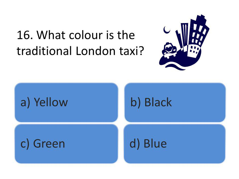 16. What colour is the traditional London taxi? a) Yellowb) Blackc) Greend) Blue