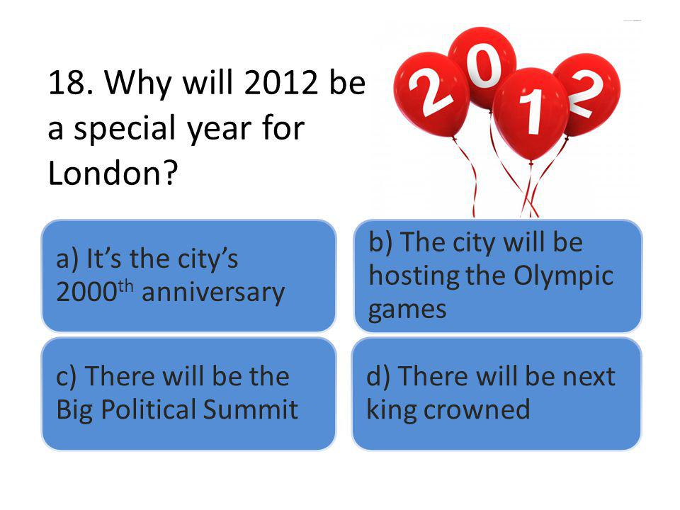 18. Why will 2012 be a special year for London? a) Its the citys 2000 th anniversary b) The city will be hosting the Olympic games c) There will be th