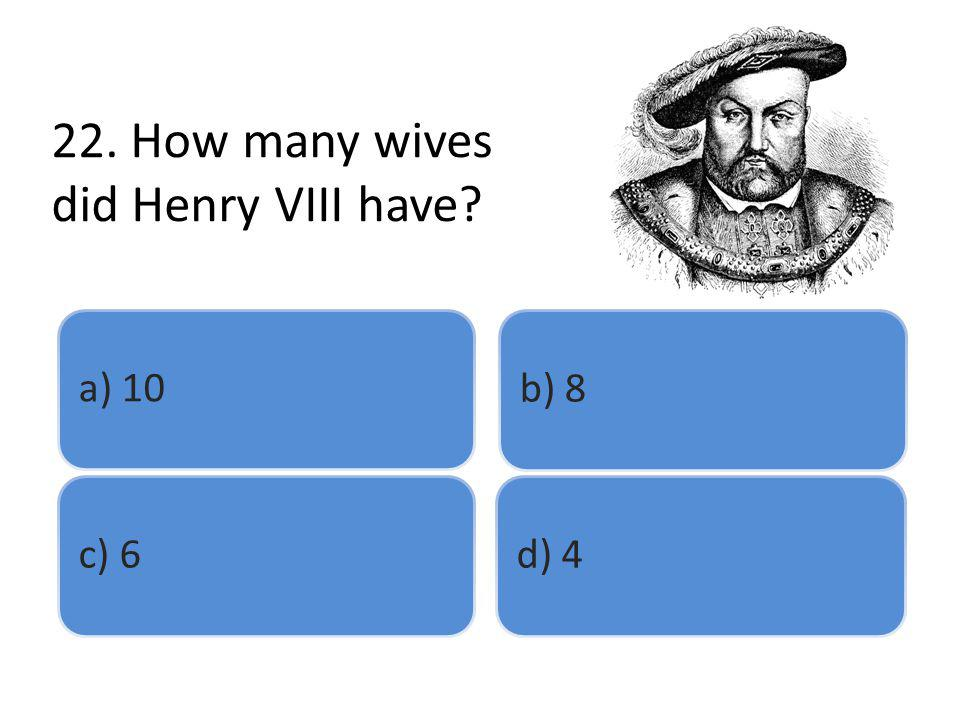 22. How many wives did Henry VIII have? a) 10b) 8c) 6d) 4
