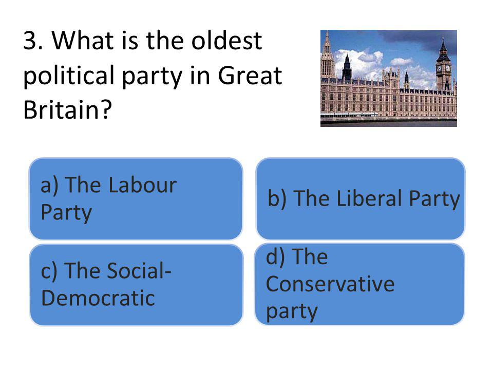 3. What is the oldest political party in Great Britain? a) The Labour Party b) The Liberal Party c) The Social- Democratic d) The Conservative party