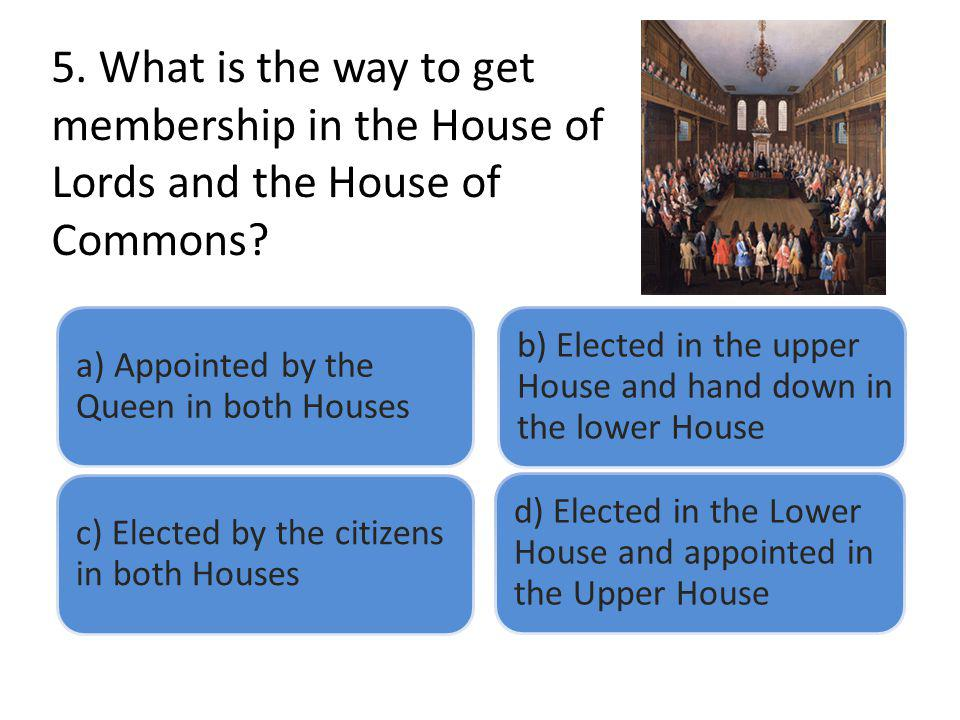 5. What is the way to get membership in the House of Lords and the House of Commons? a) Appointed by the Queen in both Houses b) Elected in the upper