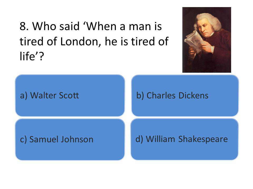8. Who said When a man is tired of London, he is tired of life? a) Walter Scottb) Charles Dickensc) Samuel Johnsond) William Shakespeare
