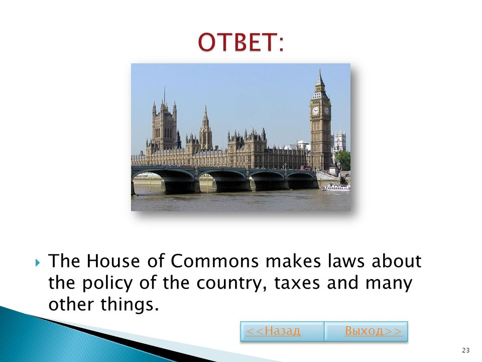 The House of Commons makes laws about the policy of the country, taxes and many other things. 23