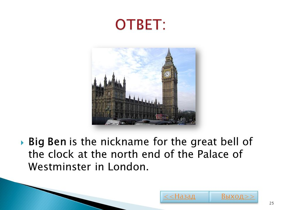 Big Ben is the nickname for the great bell of the clock at the north end of the Palace of Westminster in London. 25