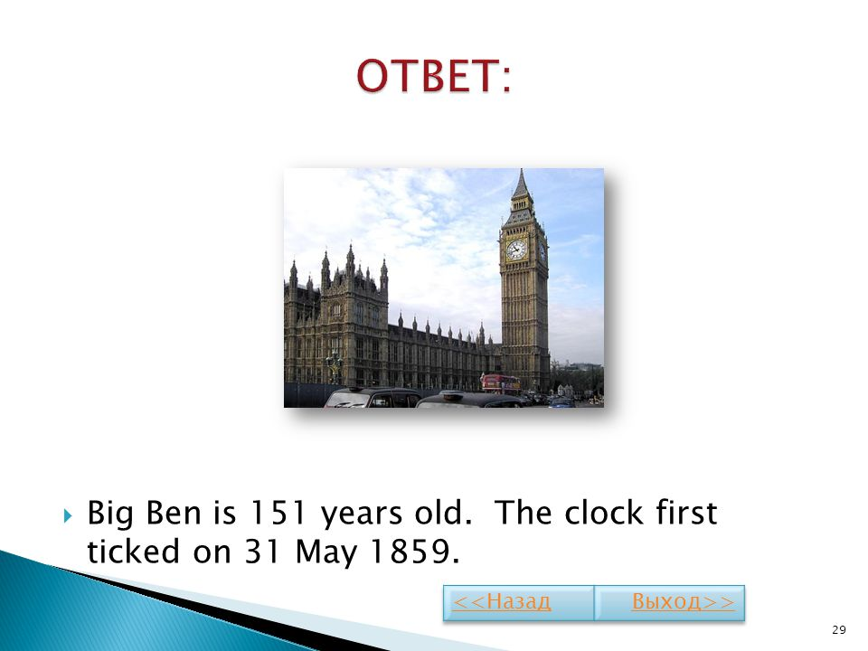 Big Ben is 151 years old. The clock first ticked on 31 May 1859. 29