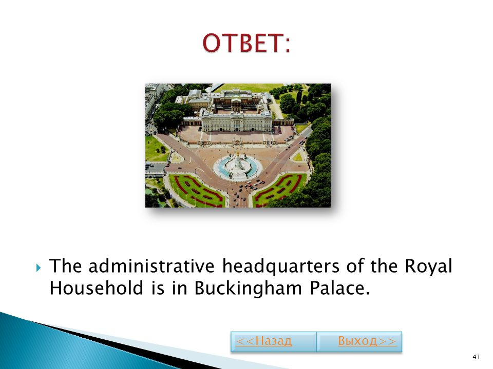 The administrative headquarters of the Royal Household is in Buckingham Palace. 41