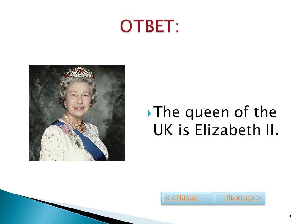 The queen of the UK is Elizabeth II. 5