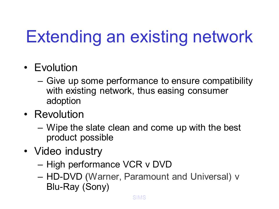 SIMS Extending an existing network Evolution –Give up some performance to ensure compatibility with existing network, thus easing consumer adoption Revolution –Wipe the slate clean and come up with the best product possible Video industry –High performance VCR v DVD –HD-DVD (Warner, Paramount and Universal) v Blu-Ray (Sony)
