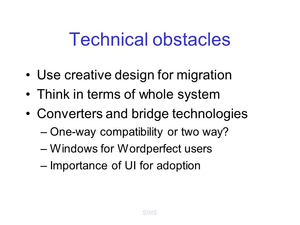 SIMS Technical obstacles Use creative design for migration Think in terms of whole system Converters and bridge technologies –One-way compatibility or two way.