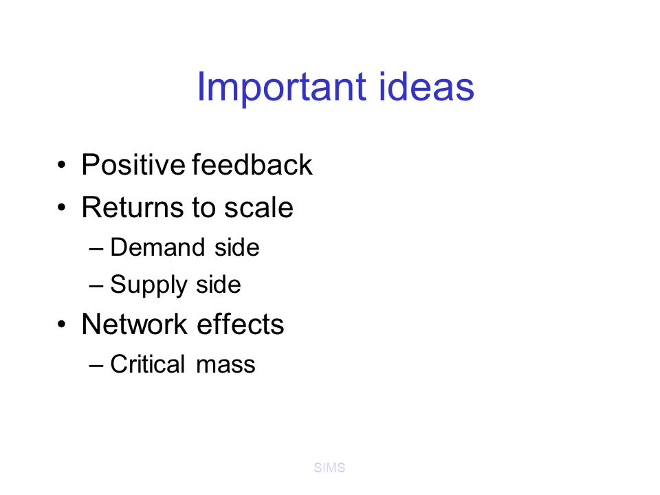 SIMS Important ideas Positive feedback Returns to scale –Demand side –Supply side Network effects –Critical mass