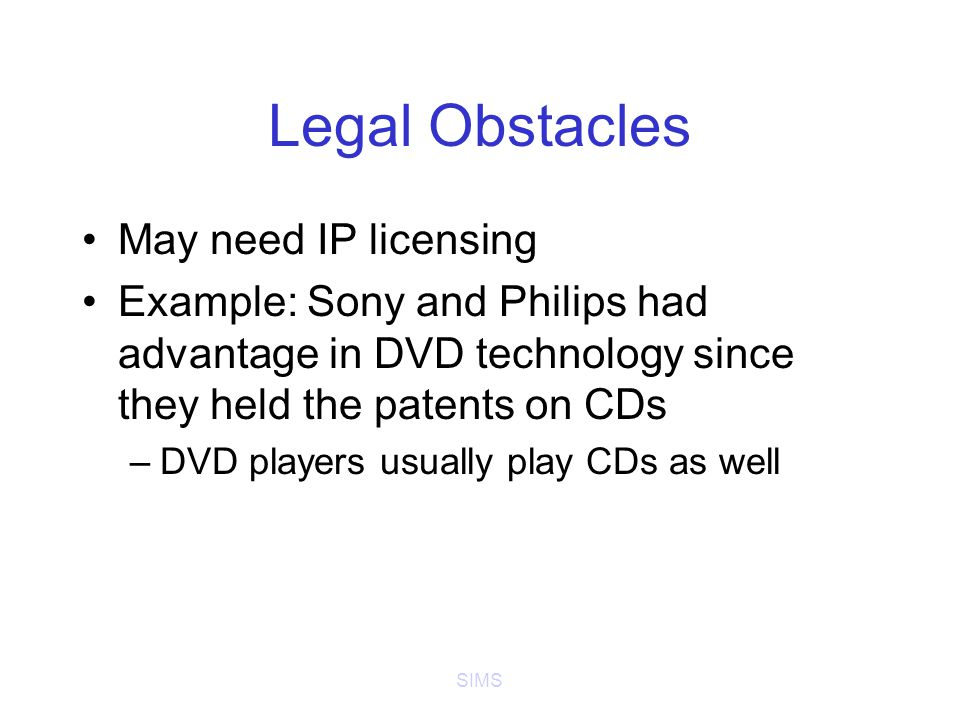 SIMS Legal Obstacles May need IP licensing Example: Sony and Philips had advantage in DVD technology since they held the patents on CDs –DVD players usually play CDs as well