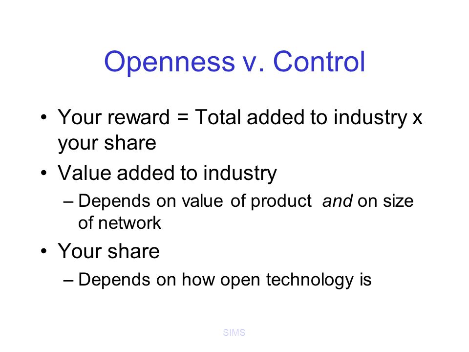 SIMS Openness v. Control Your reward = Total added to industry x your share Value added to industry –Depends on value of product and on size of networ