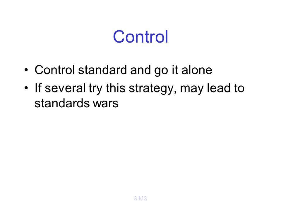 SIMS Control Control standard and go it alone If several try this strategy, may lead to standards wars