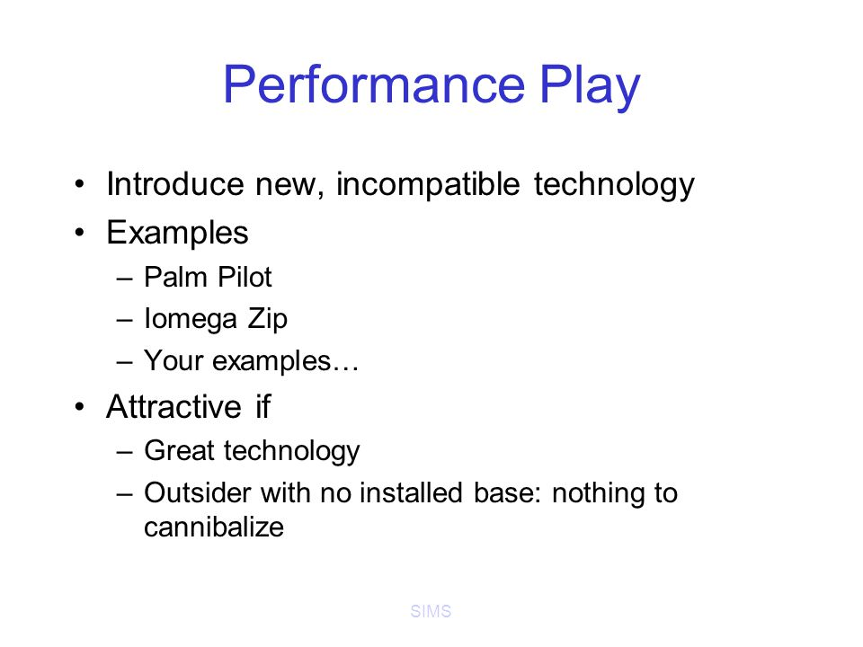 SIMS Performance Play Introduce new, incompatible technology Examples –Palm Pilot –Iomega Zip –Your examples… Attractive if –Great technology –Outsider with no installed base: nothing to cannibalize