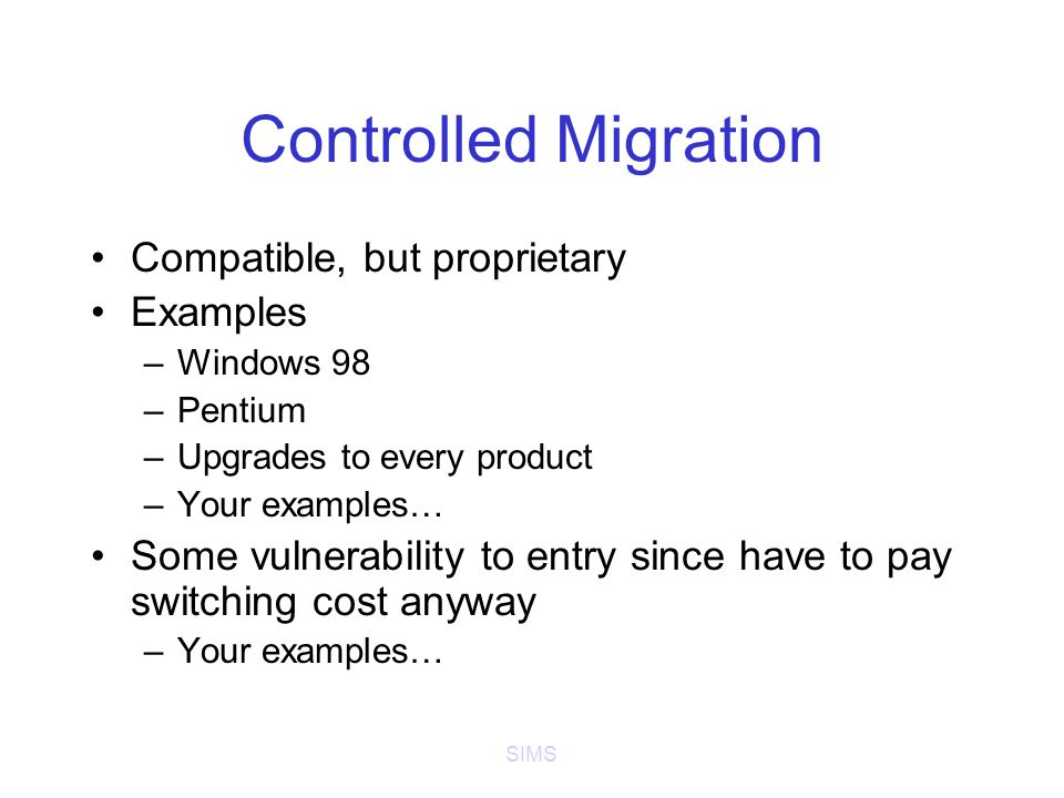 SIMS Controlled Migration Compatible, but proprietary Examples –Windows 98 –Pentium –Upgrades to every product –Your examples… Some vulnerability to entry since have to pay switching cost anyway –Your examples…