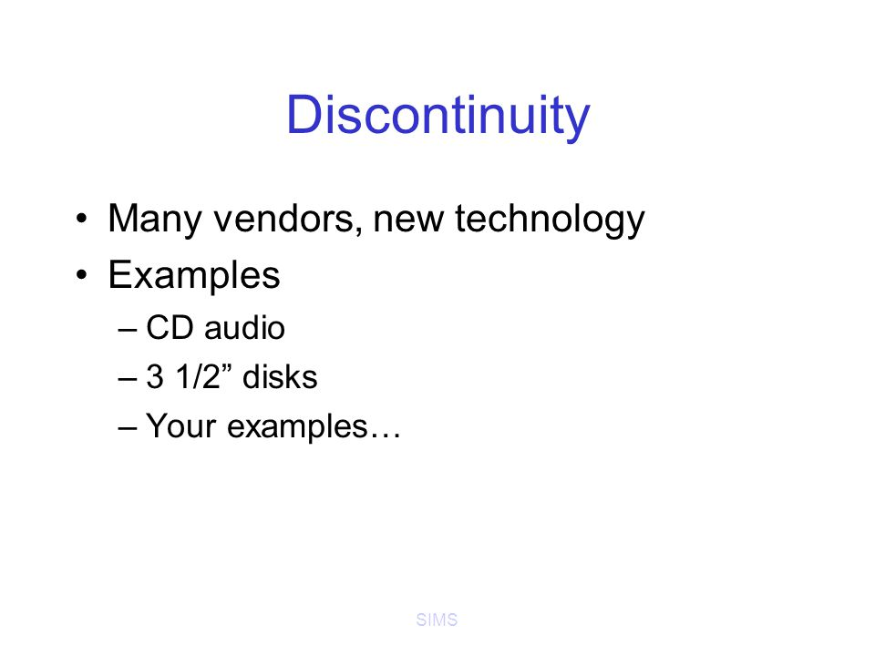 SIMS Discontinuity Many vendors, new technology Examples –CD audio –3 1/2 disks –Your examples…