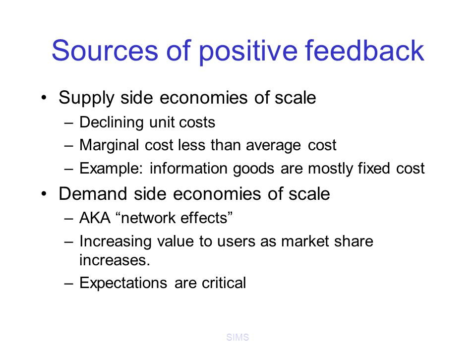 SIMS Sources of positive feedback Supply side economies of scale –Declining unit costs –Marginal cost less than average cost –Example: information goods are mostly fixed cost Demand side economies of scale –AKA network effects –Increasing value to users as market share increases.