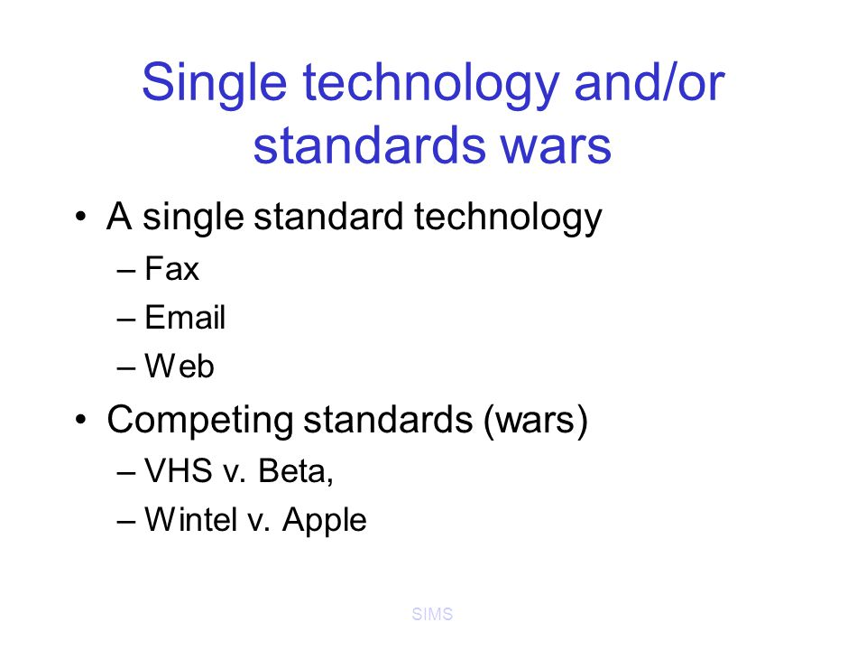 SIMS Single technology and/or standards wars A single standard technology –Fax –Email –Web Competing standards (wars) –VHS v.