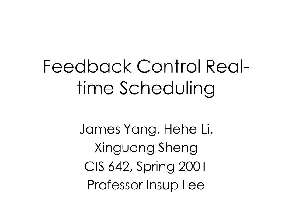 Feedback Control Real- time Scheduling James Yang, Hehe Li, Xinguang Sheng CIS 642, Spring 2001 Professor Insup Lee