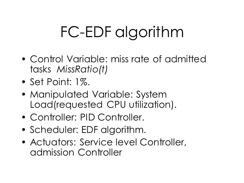 FC-EDF algorithm Control Variable: miss rate of admitted tasks MissRatio(t) Set Point: 1%.