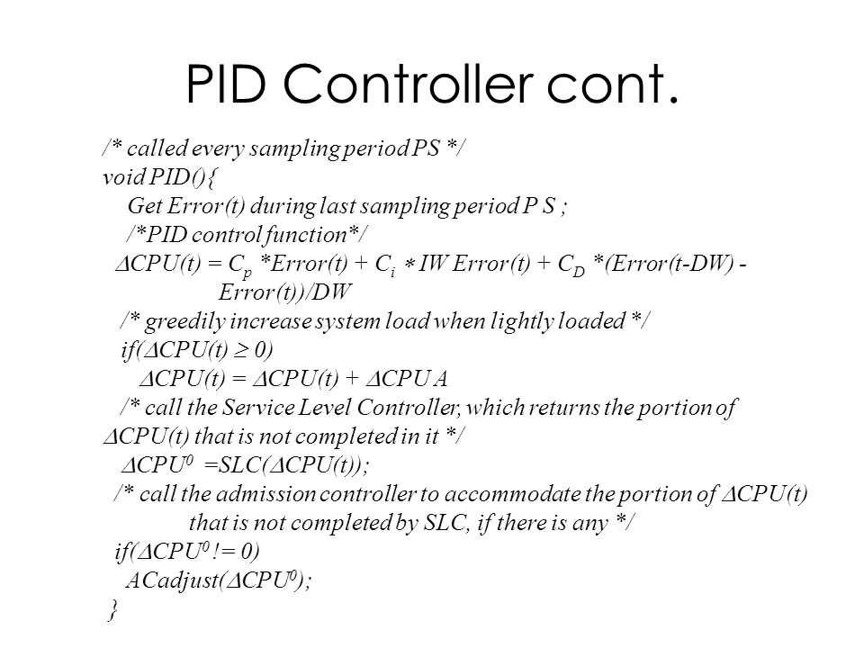 PID Controller cont. /* called every sampling period PS */ void PID(){ Get Error(t) during last sampling period P S ; /*PID control function*/ CPU(t)