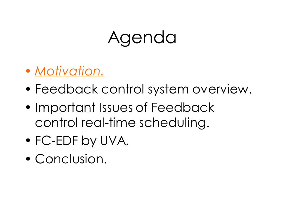 Agenda Motivation. Feedback control system overview. Important Issues of Feedback control real-time scheduling. FC-EDF by UVA. Conclusion.