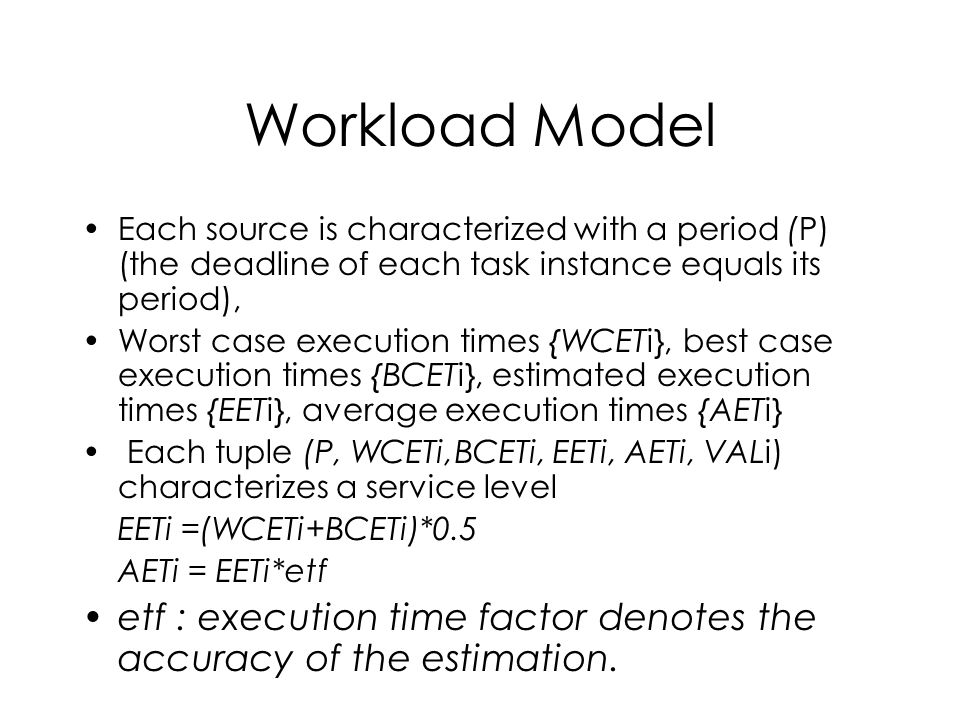 Workload Model Each source is characterized with a period (P) (the deadline of each task instance equals its period), Worst case execution times {WCETi}, best case execution times {BCETi}, estimated execution times {EETi}, average execution times {AETi} Each tuple (P, WCETi,BCETi, EETi, AETi, VALi) characterizes a service level EETi =(WCETi+BCETi)*0.5 AETi = EETi*etf etf : execution time factor denotes the accuracy of the estimation.
